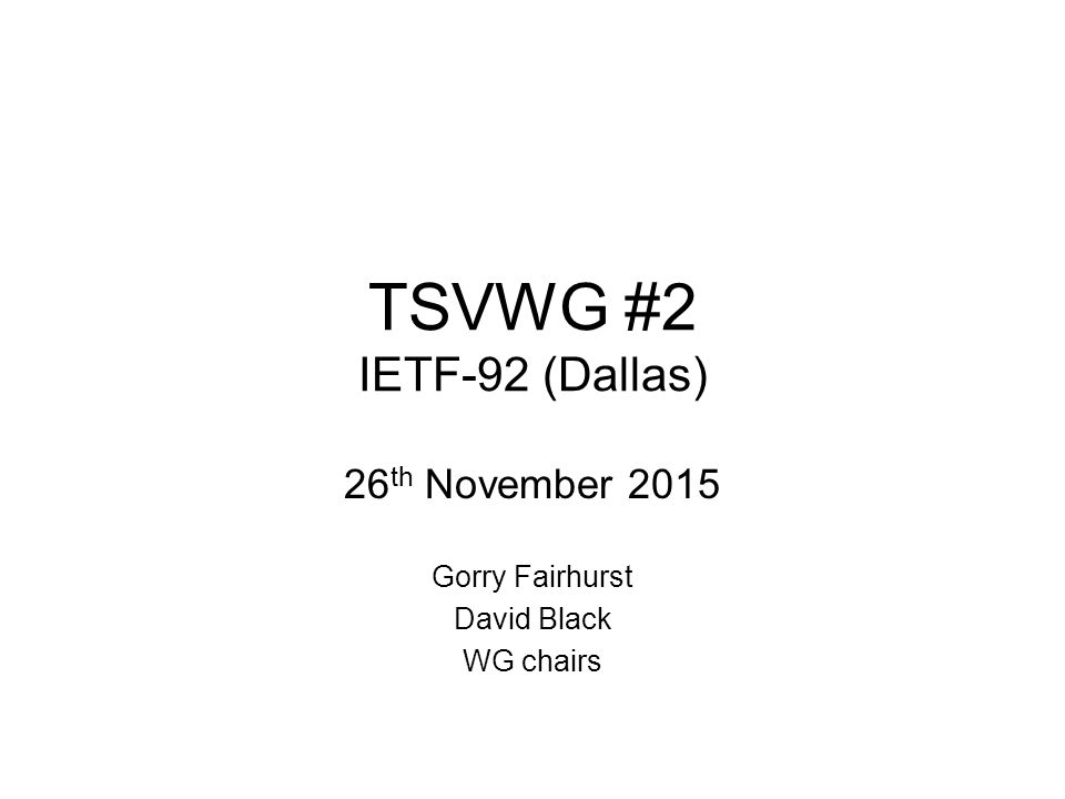 TSVWG #2 IETF-92 (Dallas) 26 th November 2015 Gorry Fairhurst David Black WG chairs