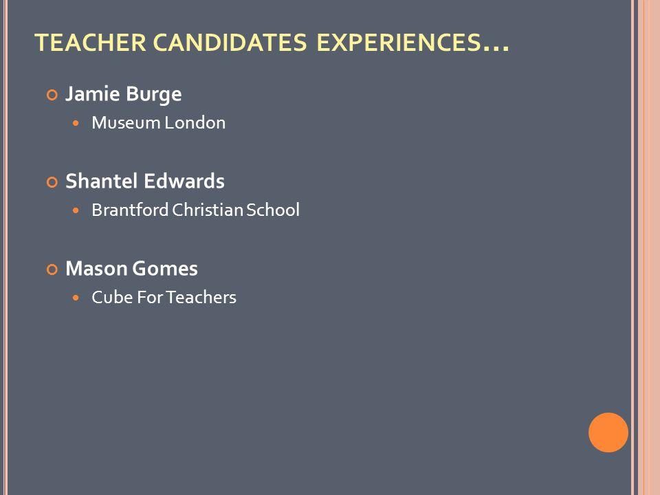 TEACHER CANDIDATES EXPERIENCES … Jamie Burge Museum London Shantel Edwards Brantford Christian School Mason Gomes Cube For Teachers