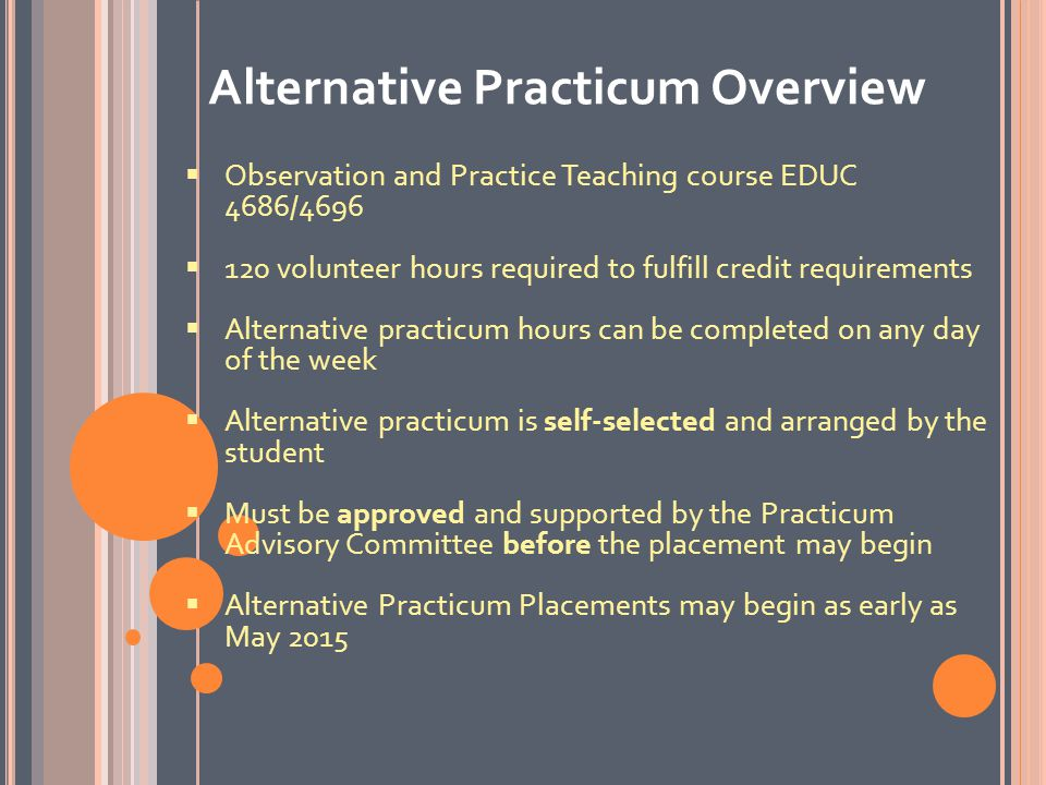 C OURSE C REDIT R EQUIREMENTS An alternative practicum is a requirement of the Observation and Practice Teaching Course Teacher Candidates must register for the Observation and Practice Teaching course on Web Advisor Failure to complete the alternative practicum as outlined in the Alternative Practicum Handbook will result in a course failure Once signed volunteer hours and final evaluation are received, transcripts will be updated in May 2016