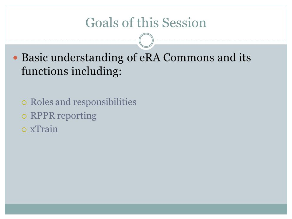 Goals of this Session Basic understanding of eRA Commons and its functions including:  Roles and responsibilities  RPPR reporting  xTrain
