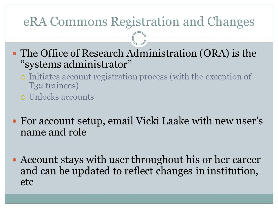 "eRA Commons Registration and Changes The Office of Research Administration (ORA) is the ""systems administrator""  Initiates account registration proce"