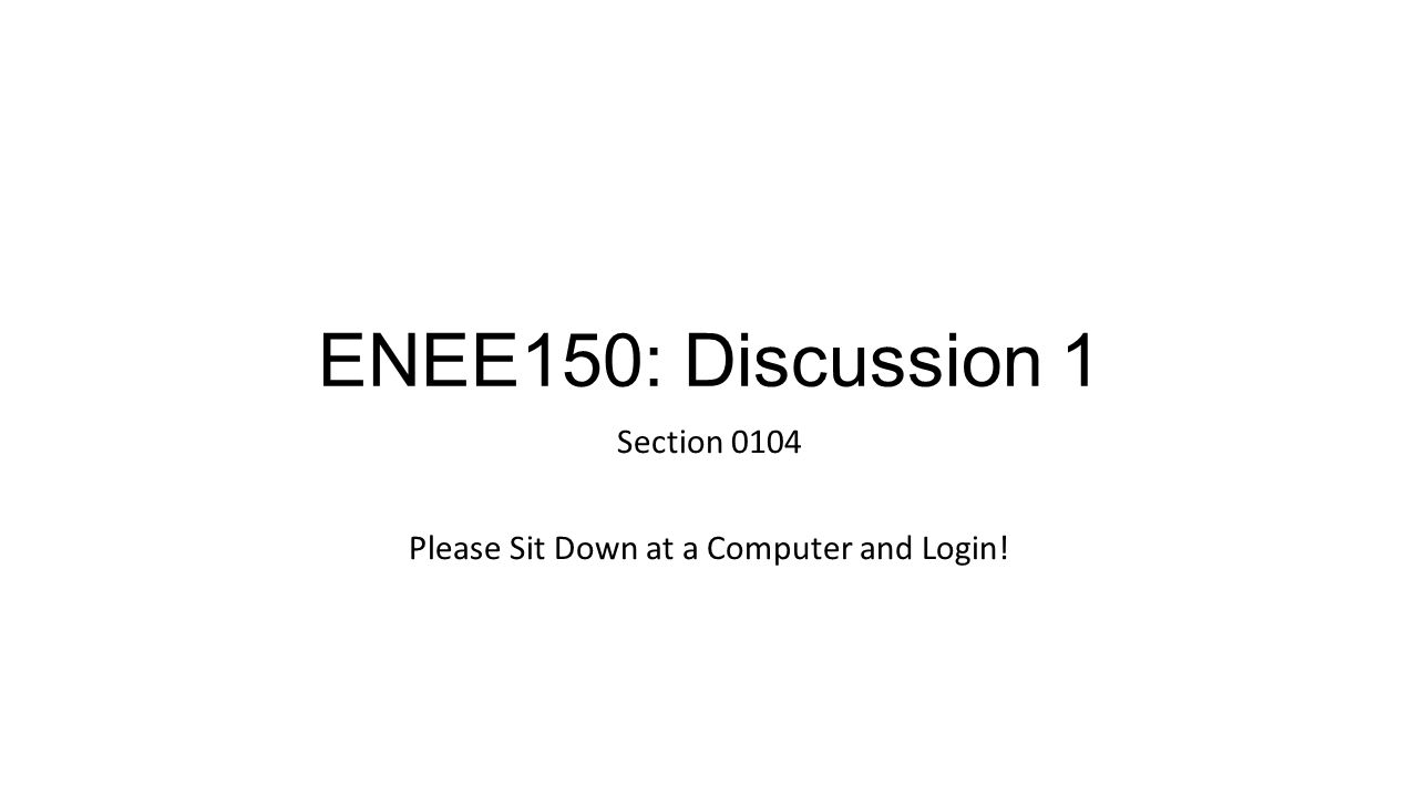 ENEE150: Discussion 1 Section 0104 Please Sit Down at a Computer and Login!