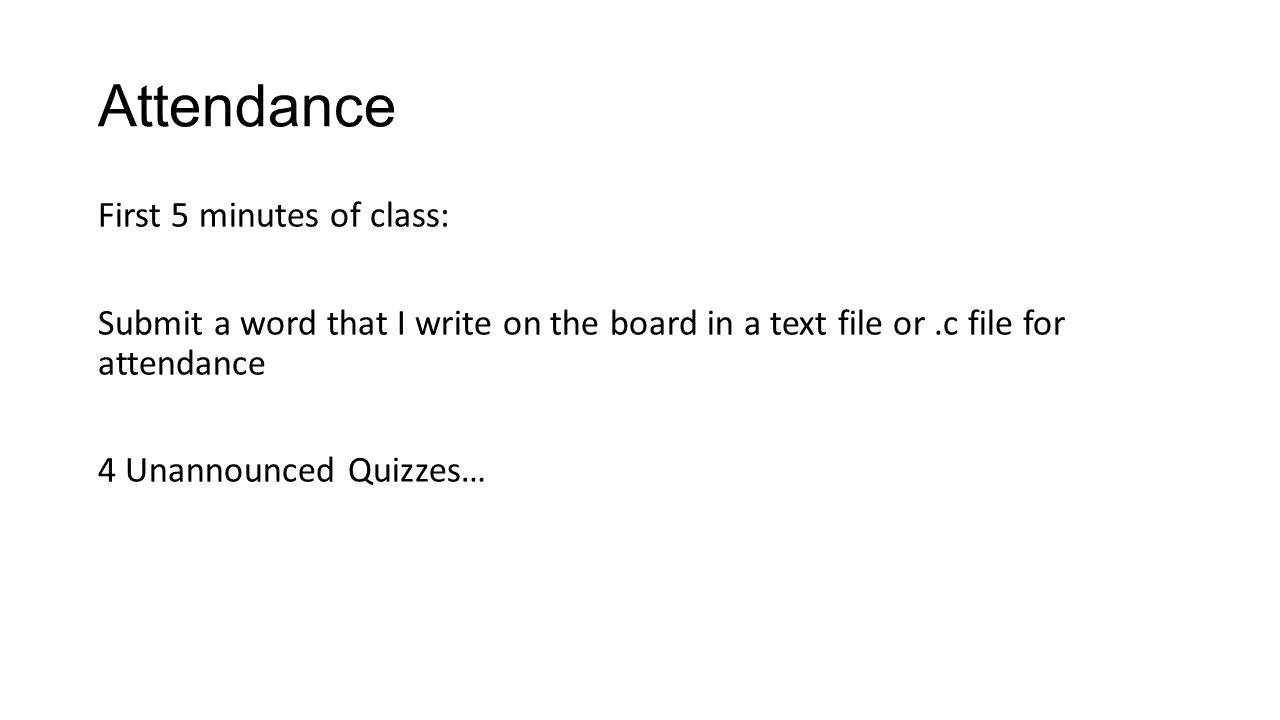 Attendance First 5 minutes of class: Submit a word that I write on the board in a text file or.c file for attendance 4 Unannounced Quizzes…