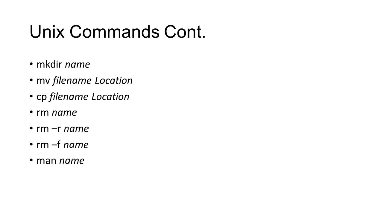 Unix Commands Cont. mkdir name mv filename Location cp filename Location rm name rm –r name rm –f name man name