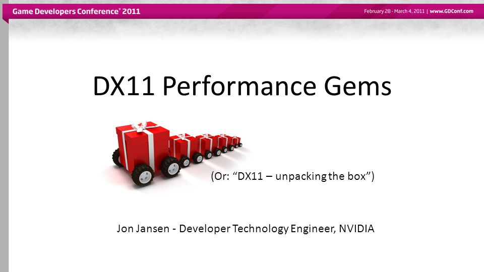 (Or: DX11 – unpacking the box ) Jon Jansen - Developer Technology Engineer, NVIDIA DX11 Performance Gems
