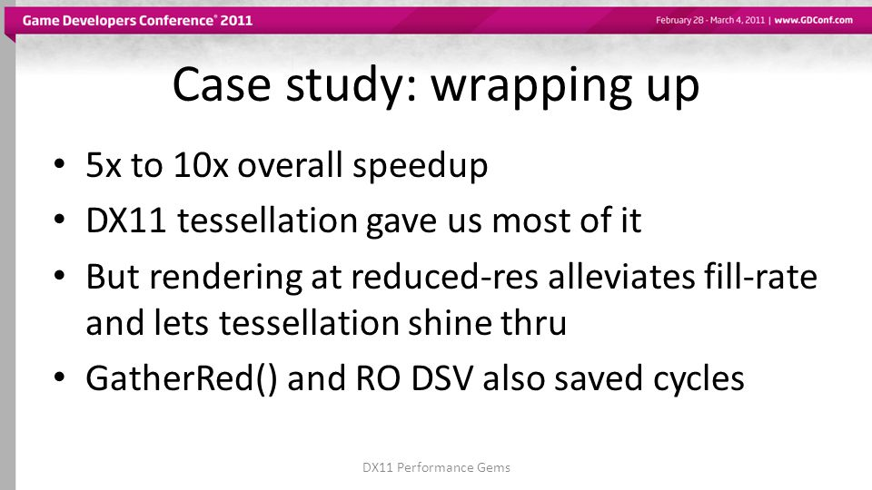 Case study: wrapping up 5x to 10x overall speedup DX11 tessellation gave us most of it But rendering at reduced-res alleviates fill-rate and lets tessellation shine thru GatherRed() and RO DSV also saved cycles DX11 Performance Gems