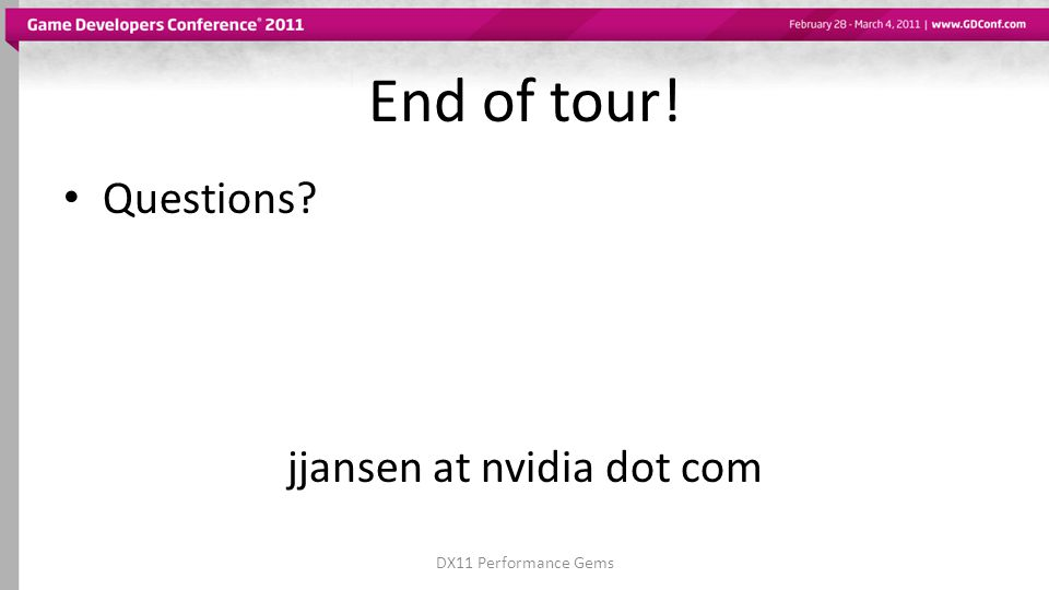 End of tour! Questions jjansen at nvidia dot com DX11 Performance Gems