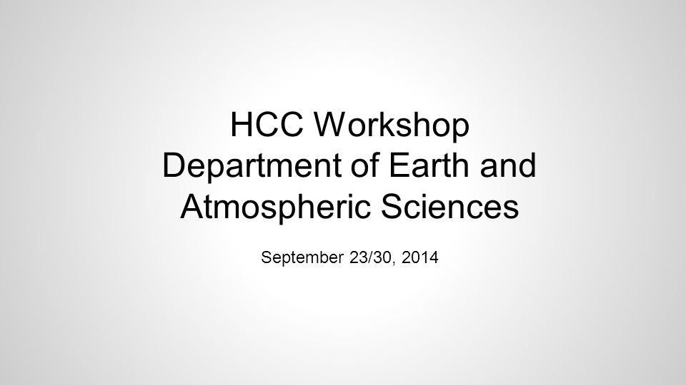 HCC Workshop Department of Earth and Atmospheric Sciences September 23/30, 2014