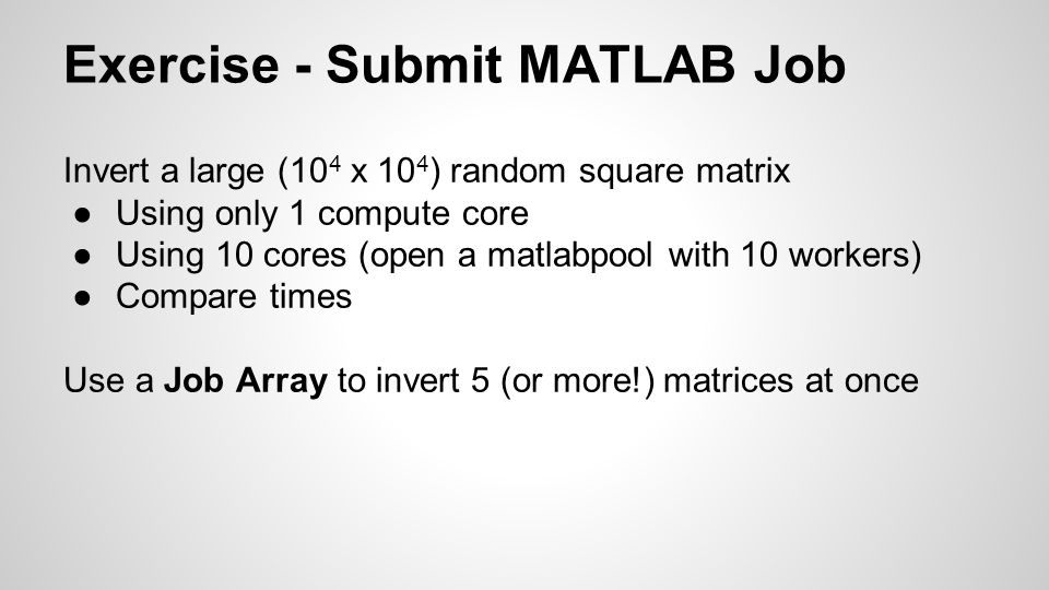 Exercise - Submit MATLAB Job Invert a large (10 4 x 10 4 ) random square matrix ●Using only 1 compute core ●Using 10 cores (open a matlabpool with 10 workers) ●Compare times Use a Job Array to invert 5 (or more!) matrices at once