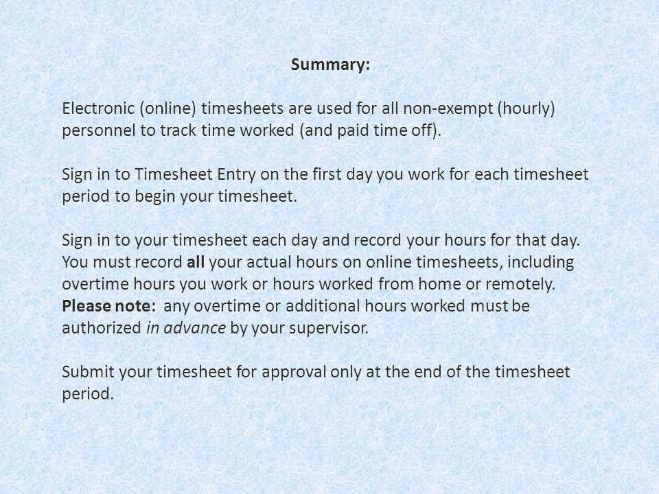 Summary: Electronic (online) timesheets are used for all non-exempt (hourly) personnel to track time worked (and paid time off).