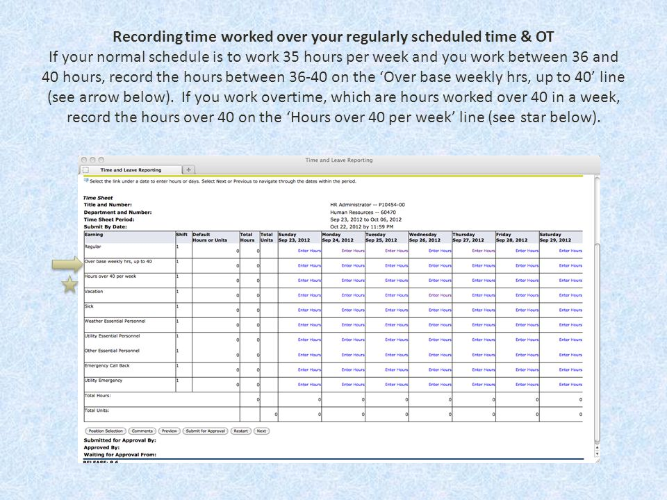 Recording time worked over your regularly scheduled time & OT If your normal schedule is to work 35 hours per week and you work between 36 and 40 hours, record the hours between 36-40 on the 'Over base weekly hrs, up to 40' line (see arrow below).