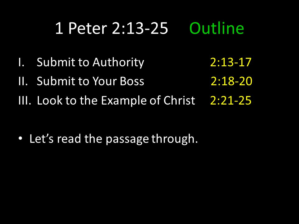 1 Peter 2:13-25 Outline I.Submit to Authority 2:13-17 II.Submit to Your Boss 2:18-20 III.Look to the Example of Christ 2:21-25 Let's read the passage through.