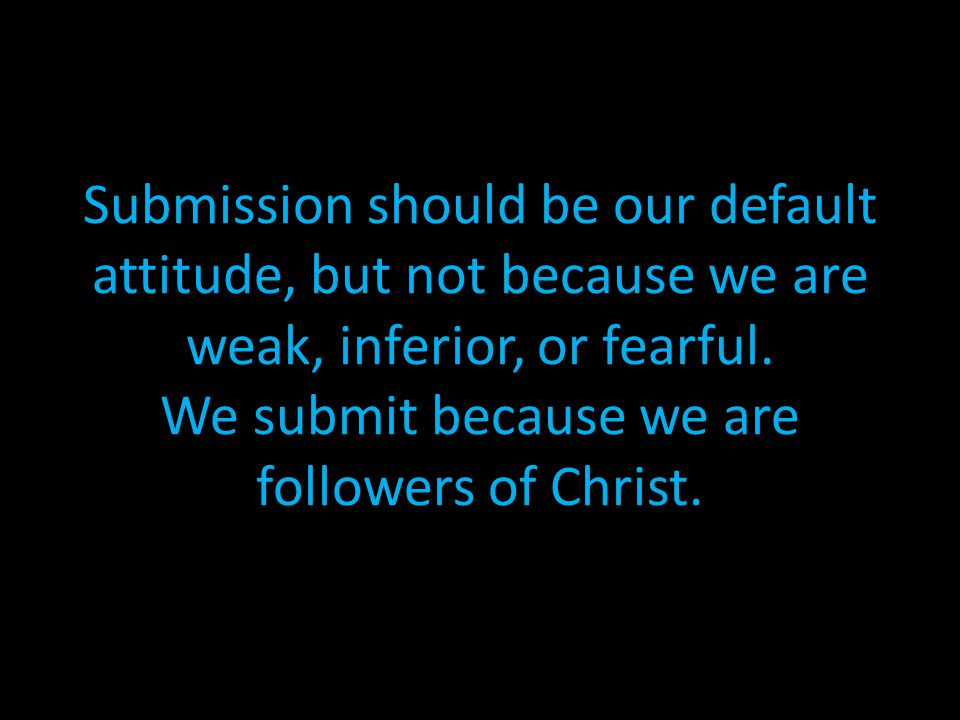 Submission should be our default attitude, but not because we are weak, inferior, or fearful.