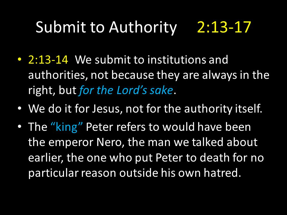 Submit to Authority 2:13-17 2:13-14We submit to institutions and authorities, not because they are always in the right, but for the Lord's sake.
