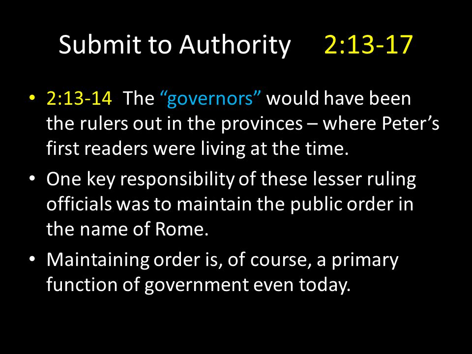 Submit to Authority 2:13-17 2:13-14The governors would have been the rulers out in the provinces – where Peter's first readers were living at the time.