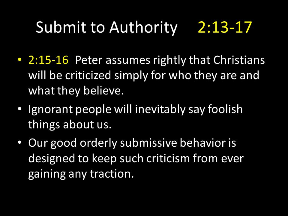 Submit to Authority 2:13-17 2:15-16Peter assumes rightly that Christians will be criticized simply for who they are and what they believe.