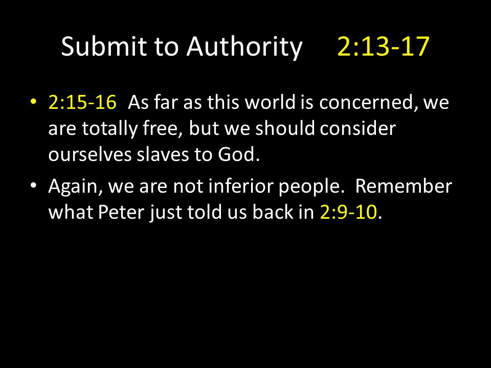 Submit to Authority 2:13-17 2:15-16As far as this world is concerned, we are totally free, but we should consider ourselves slaves to God.