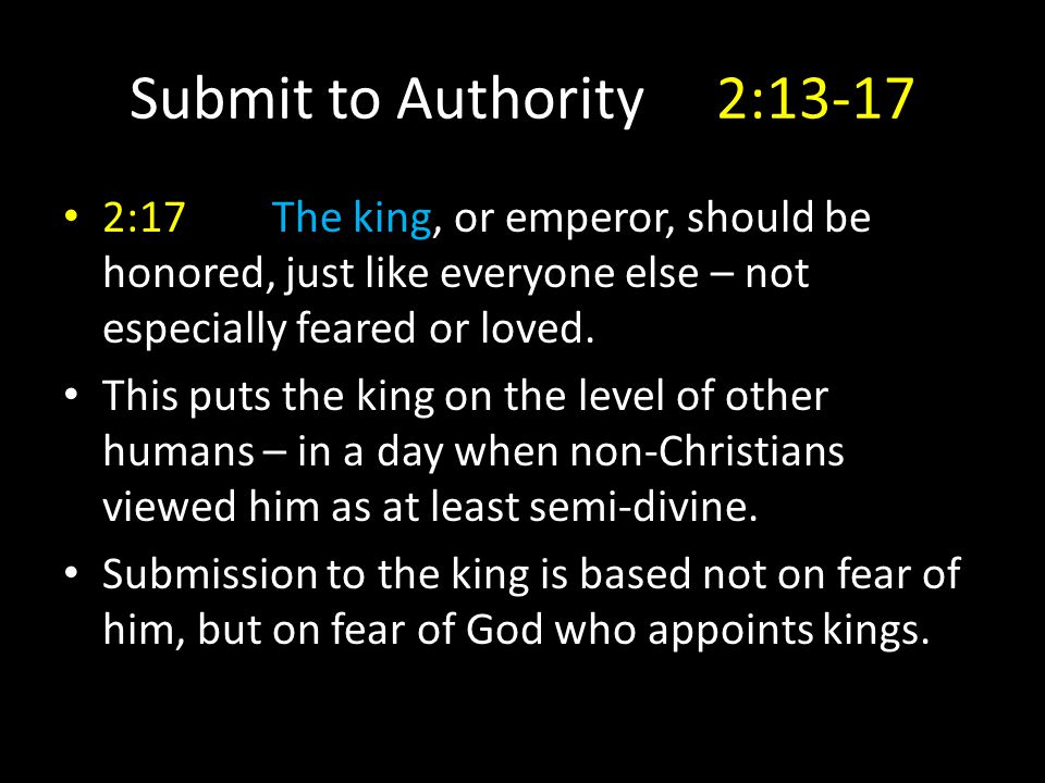 Submit to Authority 2:13-17 2:17The king, or emperor, should be honored, just like everyone else – not especially feared or loved.