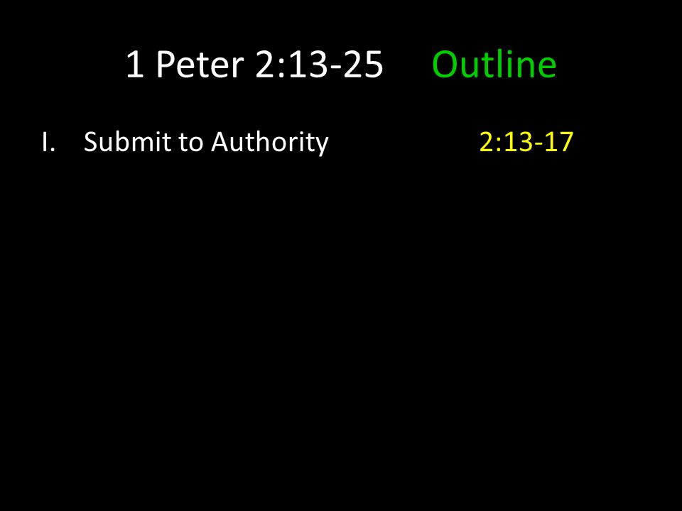 1 Peter 2:13-25 Outline I.Submit to Authority 2:13-17
