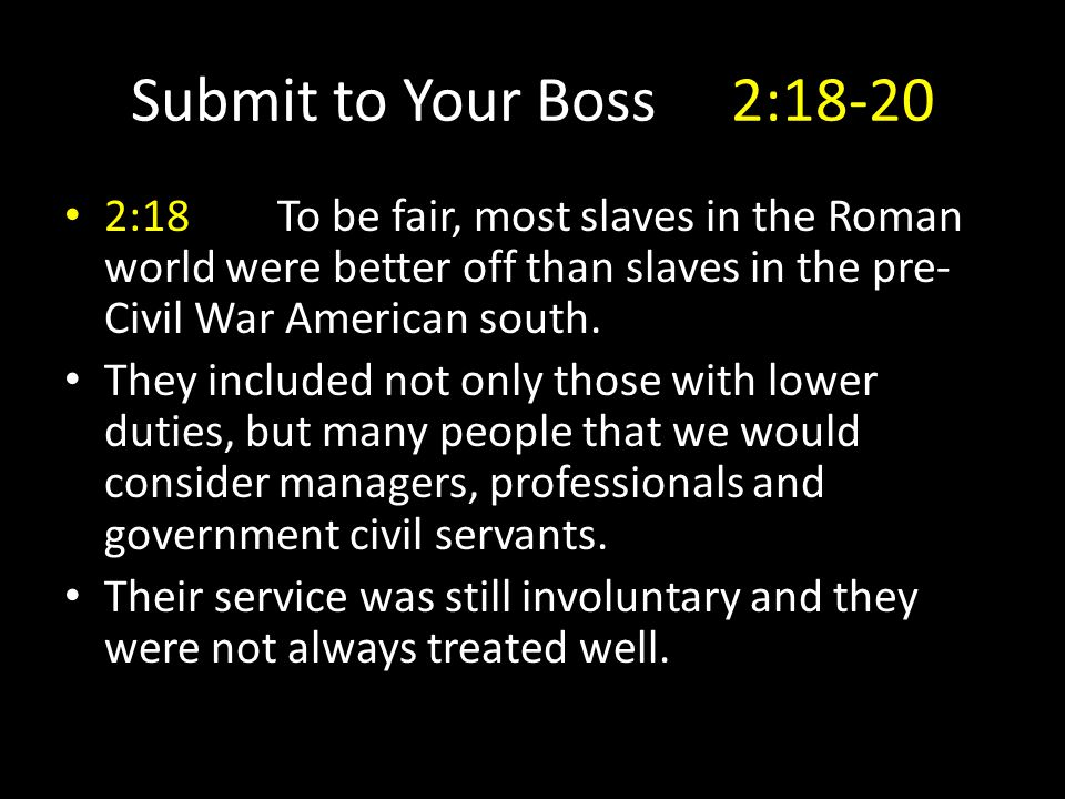 Submit to Your Boss 2:18-20 2:18To be fair, most slaves in the Roman world were better off than slaves in the pre- Civil War American south.