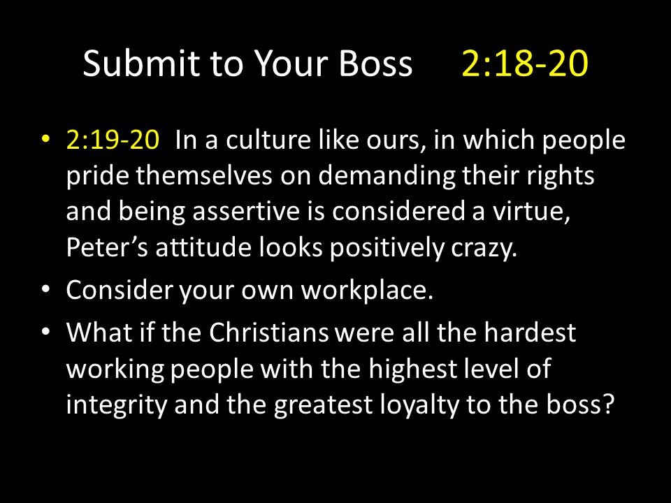Submit to Your Boss 2:18-20 2:19-20In a culture like ours, in which people pride themselves on demanding their rights and being assertive is considered a virtue, Peter's attitude looks positively crazy.