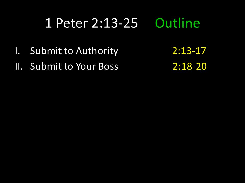 1 Peter 2:13-25 Outline I.Submit to Authority 2:13-17 II.Submit to Your Boss 2:18-20
