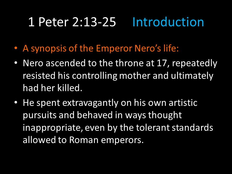 1 Peter 2:13-25 Introduction A synopsis of the Emperor Nero's life: He soon began executing opponents.