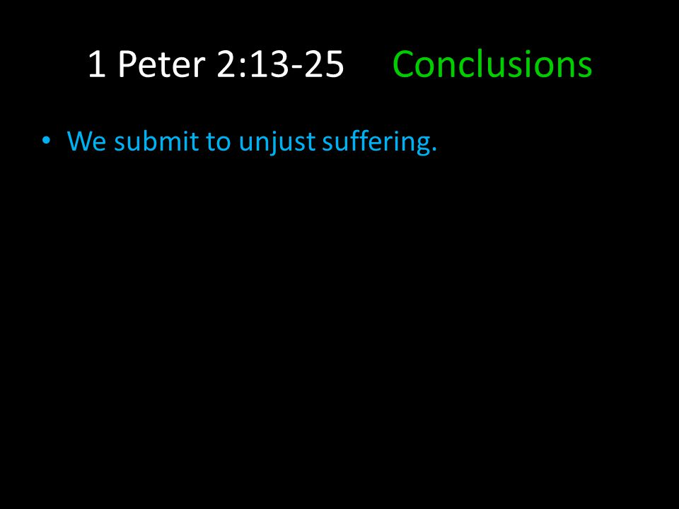 1 Peter 2:13-25 Conclusions We submit to unjust suffering.