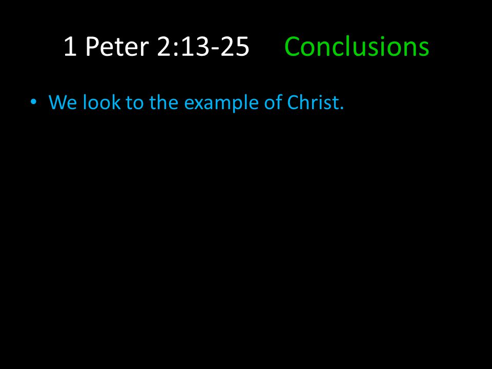 1 Peter 2:13-25 Conclusions We look to the example of Christ.