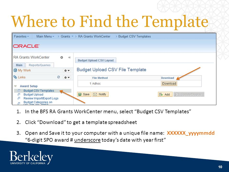 Where to Find the Template 10 1.In the BFS RA Grants WorkCenter menu, select Budget CSV Templates 2.Click Download to get a template spreadsheet 3.Open and Save it to your computer with a unique file name: XXXXXX_yyyymmdd 6-digit SPO award # underscore today's date with year first