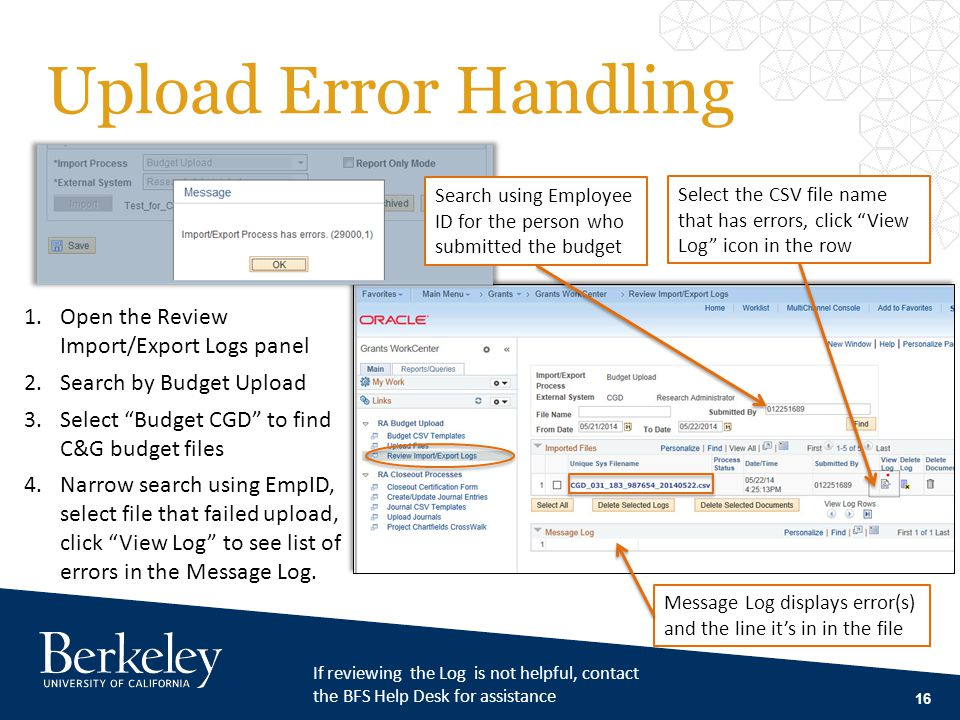 Upload Error Handling 16 Search using Employee ID for the person who submitted the budget 1.Open the Review Import/Export Logs panel 2.Search by Budget Upload 3.Select Budget CGD to find C&G budget files 4.Narrow search using EmpID, select file that failed upload, click View Log to see list of errors in the Message Log.