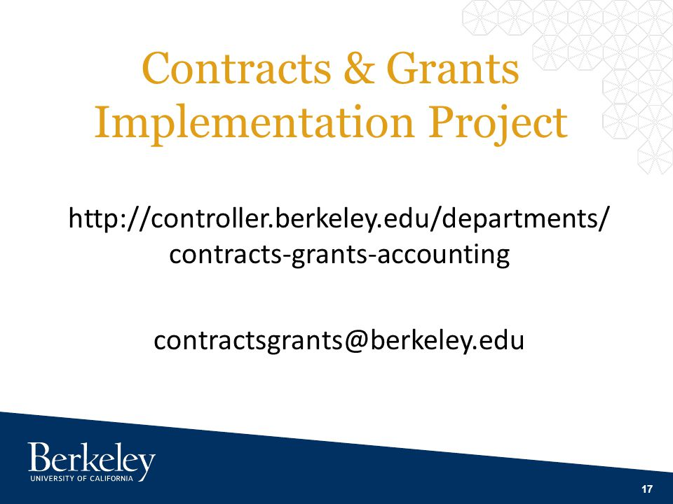 Contracts & Grants Implementation Project 17 http://controller.berkeley.edu/departments/ contracts-grants-accounting contractsgrants@berkeley.edu