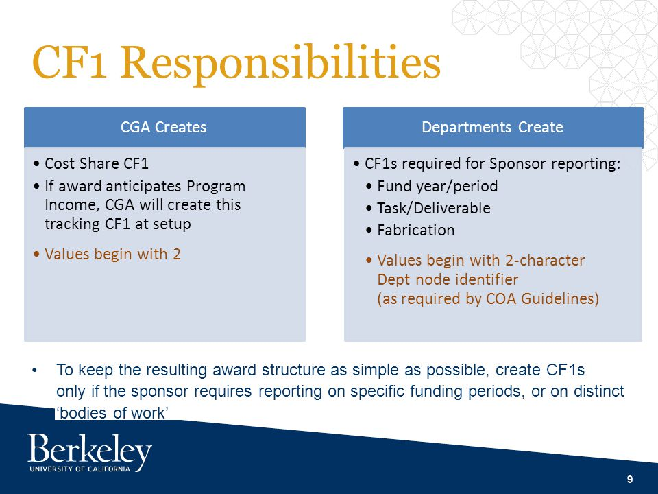 CF1 Responsibilities 9 CGA Creates Cost Share CF1 If award anticipates Program Income, CGA will create this tracking CF1 at setup Values begin with 2 Departments Create CF1s required for Sponsor reporting: Fund year/period Task/Deliverable Fabrication Values begin with 2-character Dept node identifier (as required by COA Guidelines) To keep the resulting award structure as simple as possible, create CF1s only if the sponsor requires reporting on specific funding periods, or on distinct 'bodies of work'