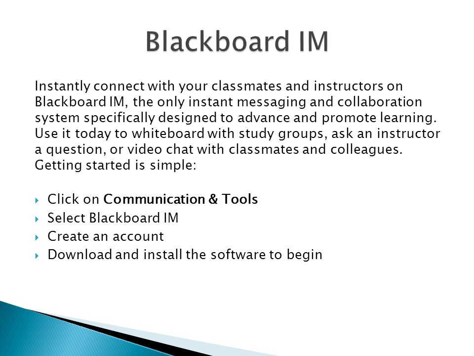 Instantly connect with your classmates and instructors on Blackboard IM, the only instant messaging and collaboration system specifically designed to advance and promote learning.