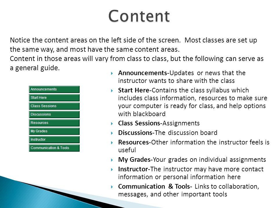  Announcements-Updates or news that the instructor wants to share with the class  Start Here-Contains the class syllabus which includes class information, resources to make sure your computer is ready for class, and help options with blackboard  Class Sessions-Assignments  Discussions-The discussion board  Resources-Other information the instructor feels is useful  My Grades-Your grades on individual assignments  Instructor-The instructor may have more contact information or personal information here  Communication & Tools- Links to collaboration, messages, and other important tools Notice the content areas on the left side of the screen.