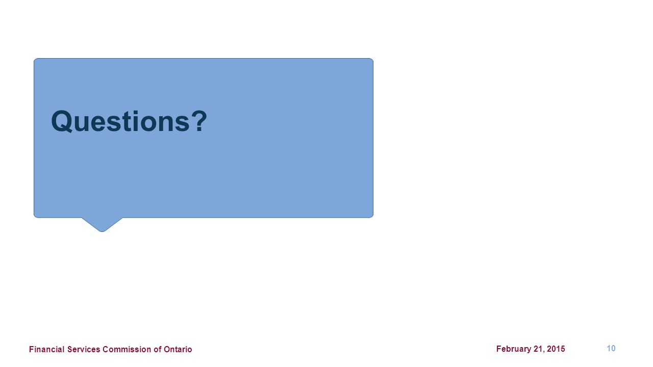 Questions? February 21, 2015 Financial Services Commission of Ontario 10