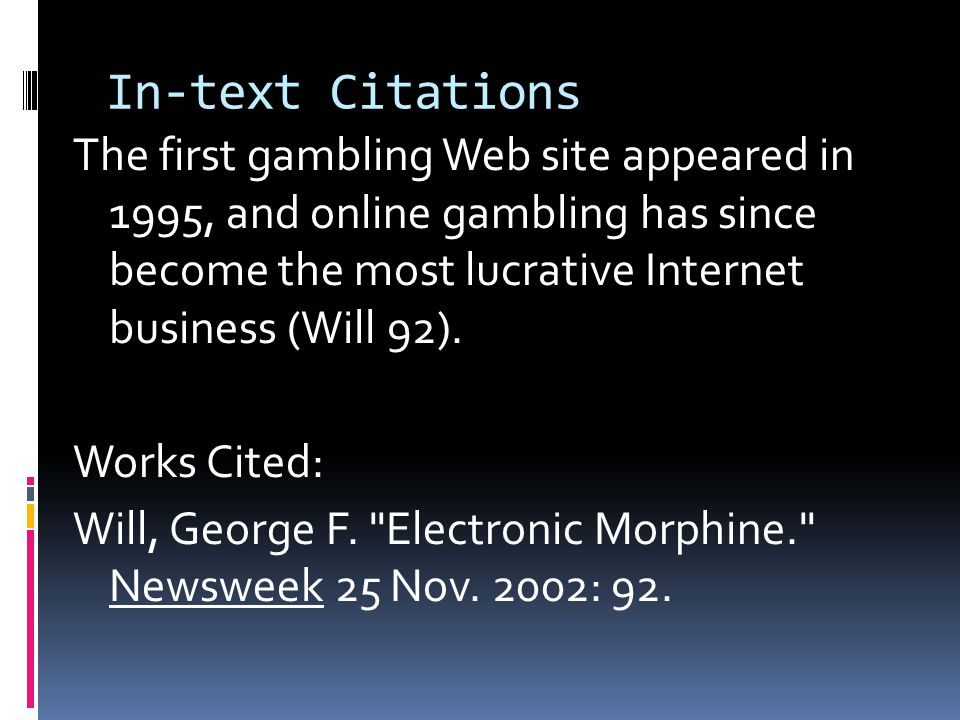 In-text Citations The first gambling Web site appeared in 1995, and online gambling has since become the most lucrative Internet business (Will 92).