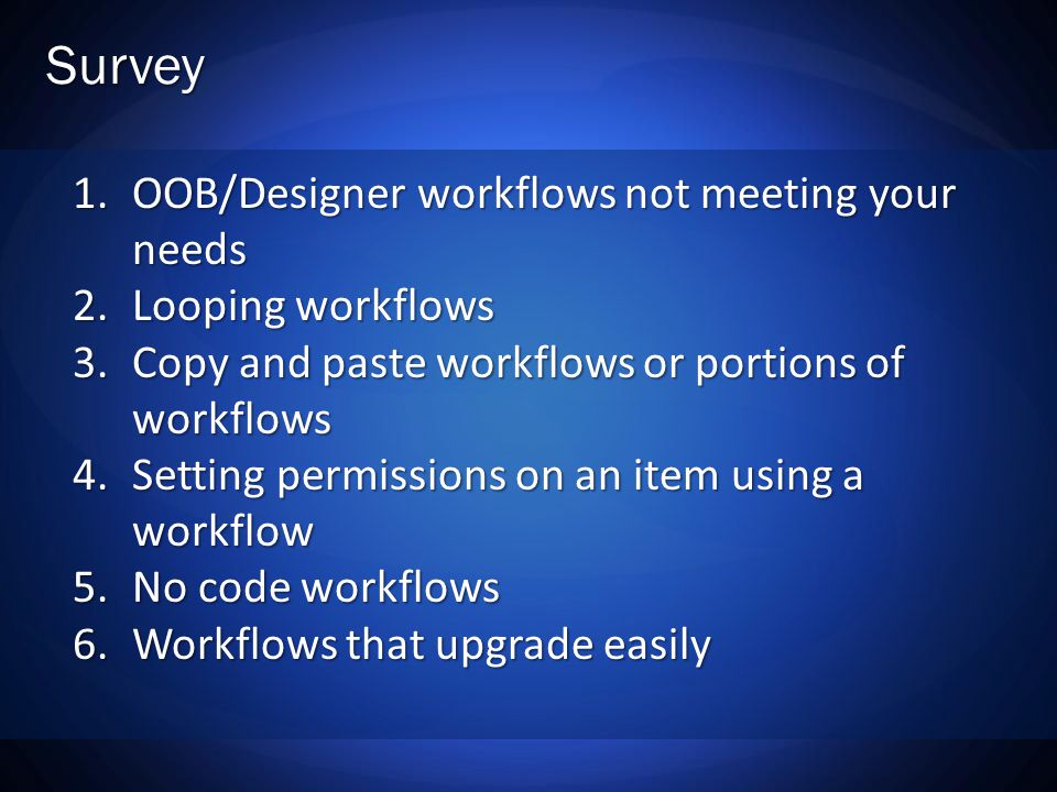 Survey 1.OOB/Designer workflows not meeting your needs 2.Looping workflows 3.Copy and paste workflows or portions of workflows 4.Setting permissions on an item using a workflow 5.No code workflows 6.Workflows that upgrade easily