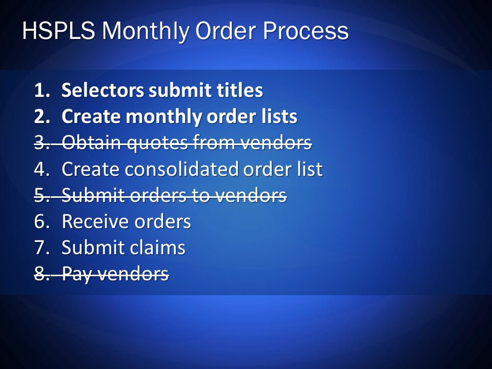 HSPLS Monthly Order Process 1.Selectors submit titles 2.Create monthly order lists 3.Obtain quotes from vendors 4.Create consolidated order list 5.Submit orders to vendors 6.Receive orders 7.Submit claims 8.Pay vendors