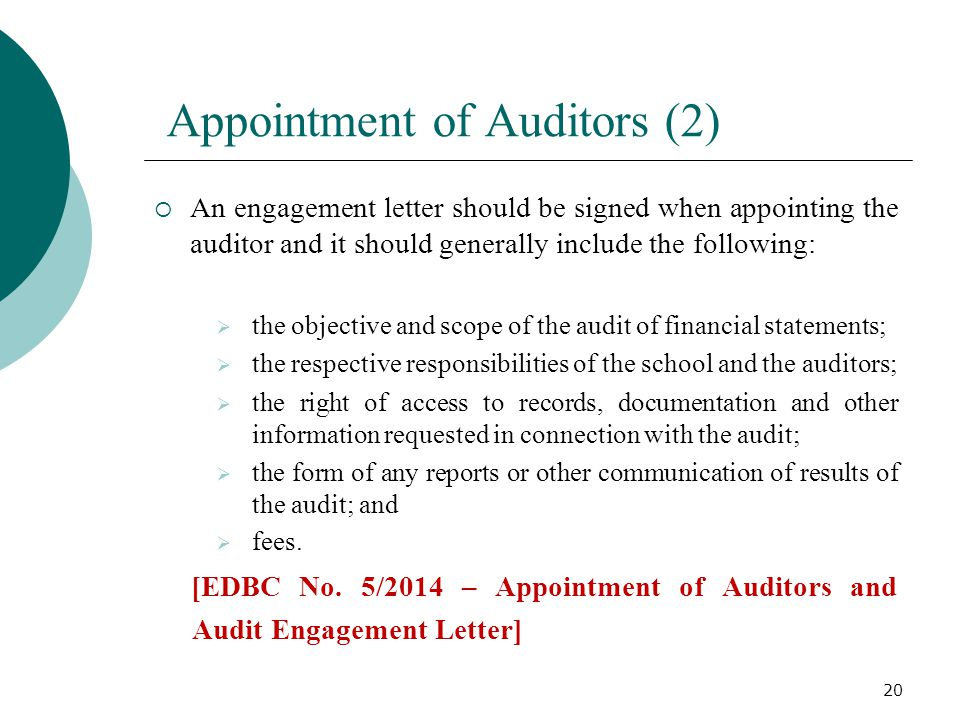 Appointment of Auditors (2)  An engagement letter should be signed when appointing the auditor and it should generally include the following:  the objective and scope of the audit of financial statements;  the respective responsibilities of the school and the auditors;  the right of access to records, documentation and other information requested in connection with the audit;  the form of any reports or other communication of results of the audit; and  fees.