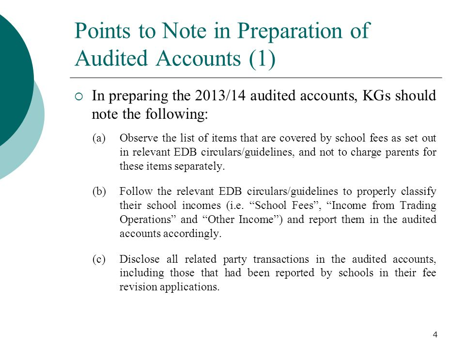 Points to Note in Preparation of Audited Accounts (1)  In preparing the 2013/14 audited accounts, KGs should note the following: (a)Observe the list of items that are covered by school fees as set out in relevant EDB circulars/guidelines, and not to charge parents for these items separately.