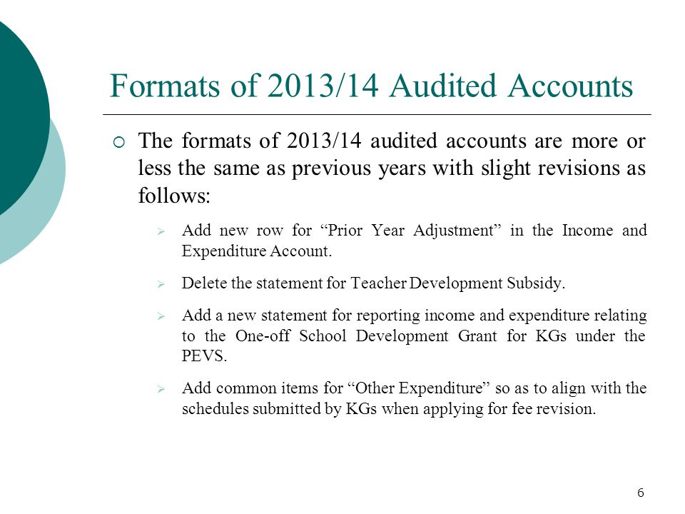Formats of 2013/14 Audited Accounts 6  The formats of 2013/14 audited accounts are more or less the same as previous years with slight revisions as f