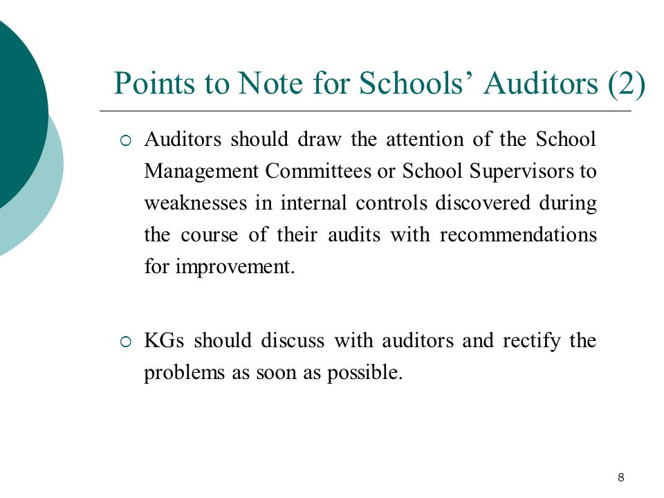 Points to Note for Schools' Auditors (2)  Auditors should draw the attention of the School Management Committees or School Supervisors to weaknesses in internal controls discovered during the course of their audits with recommendations for improvement.
