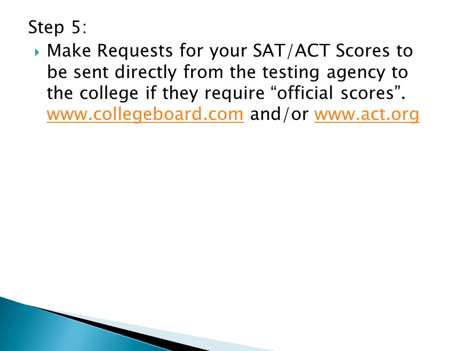 "Step 5:  Make Requests for your SAT/ACT Scores to be sent directly from the testing agency to the college if they require ""official scores"". www.coll"