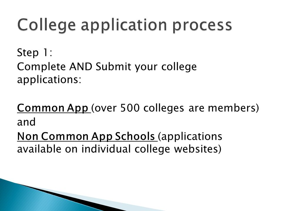 Step 1: Complete AND Submit your college applications: Common App (over 500 colleges are members) and Non Common App Schools (applications available o