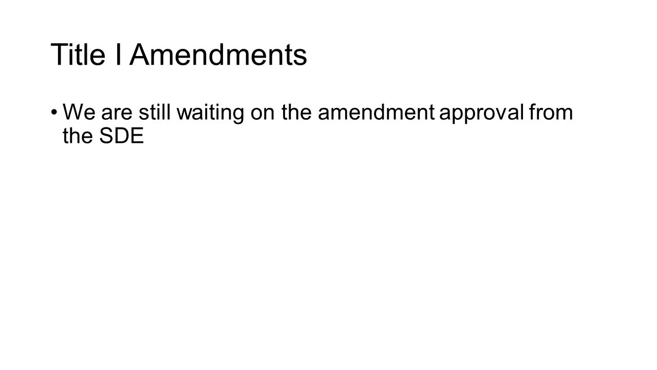 Title I Amendments We are still waiting on the amendment approval from the SDE