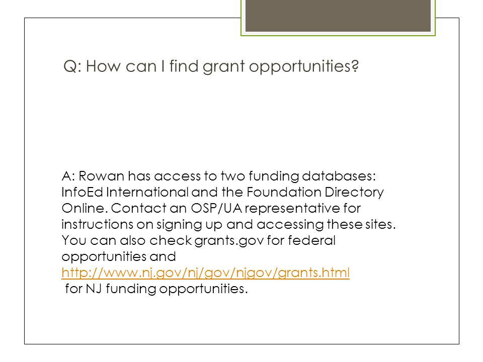 Q: How can I find grant opportunities? A: Rowan has access to two funding databases: InfoEd International and the Foundation Directory Online. Contact