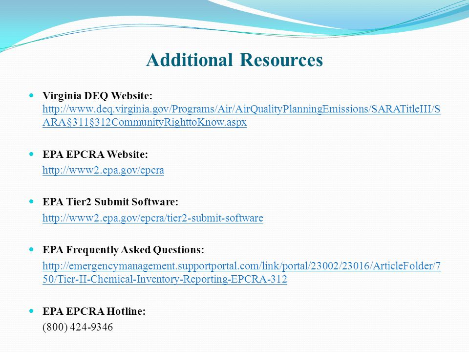 Virginia DEQ Website: http://www.deq.virginia.gov/Programs/Air/AirQualityPlanningEmissions/SARATitleIII/S ARA§311§312CommunityRighttoKnow.aspx http://www.deq.virginia.gov/Programs/Air/AirQualityPlanningEmissions/SARATitleIII/S ARA§311§312CommunityRighttoKnow.aspx EPA EPCRA Website: http://www2.epa.gov/epcra EPA Tier2 Submit Software: http://www2.epa.gov/epcra/tier2-submit-software EPA Frequently Asked Questions: http://emergencymanagement.supportportal.com/link/portal/23002/23016/ArticleFolder/7 50/Tier-II-Chemical-Inventory-Reporting-EPCRA-312 EPA EPCRA Hotline: (800) 424-9346 Additional Resources
