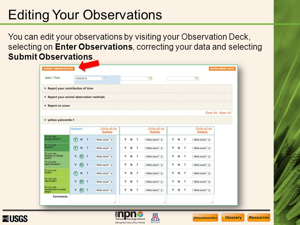 Editing Your Observations You can edit your observations by visiting your Observation Deck, selecting on Enter Observations, correcting your data and selecting Submit Observations.