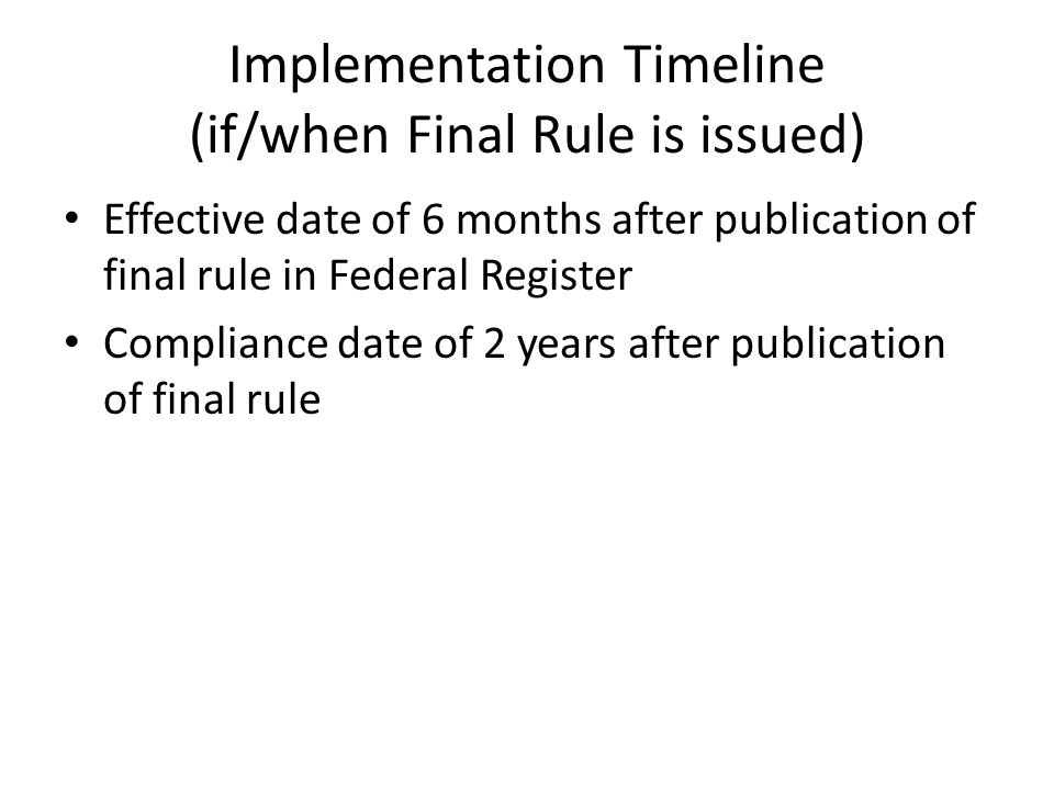 Implementation Timeline (if/when Final Rule is issued) Effective date of 6 months after publication of final rule in Federal Register Compliance date of 2 years after publication of final rule